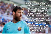 """Barcelona, Memes, and Goal: DO1 DON'T CONSIDER MYSELF  THE GREATEST PLAYER IN  BARCELONA'S HISTORY  BECAUSE I KNOW IT'S  RONALDINHO.I STILL  REMEMBER THAT HE WAS  B ONE WHO ASSISTED  MY FIRST EVER BARCELONA  GOAL, HE WASN'T SIMPLY  PASSING THE BALL,HE  WAS PASSING THE  TORCH TO ME"""""""