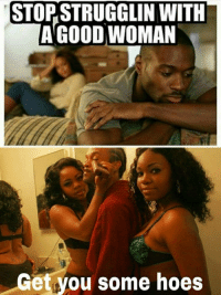 The Pictures are a pretty good representation of the title.: STOPSTRUGGLIN WITH  A GOOD WOMAN  Get you some hoes The Pictures are a pretty good representation of the title.