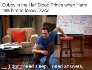 Movies, Prince, and Too Much: Dobby in the Half Blood Prince when Harry  tells him to follow Draco  CH04 Na  NH'd.)  Hety  dont need sleep. I need answers.  made with mematic The movies left too much out