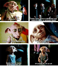 *Don't forget to Vote for your favourite Fandom to win the December Fandom Cup*  Dobby quotes  ~ The Twilight Game of Reigning Ravenclaw's Belle Tudor admin: Dobby is.  free  Dobby dr Dobby the house-elf.  Dobby has no master.  Dobby is a free elf  Dobby never meant to kill Dobby only  meant to maim or seriously Injure!  Such beautiful place...  to be with friends.  of course, sir. I'm an elf. *Don't forget to Vote for your favourite Fandom to win the December Fandom Cup*  Dobby quotes  ~ The Twilight Game of Reigning Ravenclaw's Belle Tudor admin