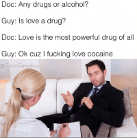 I'm in love with the coco: Doc: Any drugs or alcohol?  Guy: Is love a drug?  Doc: Love is the most powerful drug of all  Guy: Ok cuz l fucking love cocaine  a Gucci Gameboy I'm in love with the coco