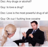 Memes, Cocaine, and 🤖: Doc: Any drugs or alcohol?  Guy: Is love a drug?  Doc: Love is the most powerful drug of all  Guy: ok cuz l fucking love cocaine  a Gucci Gameboy lmaooo😭😭