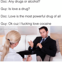 """If cocaine were a person our relationship status on Facebook would be """"it's complicated"""": Doc: Any drugs or alcohol?  Guy: Is love a drug?  Doc: Love is the most powerful drug of all  Guy: Ok cuz l king love cocaine  @Gucci Gameboy If cocaine were a person our relationship status on Facebook would be """"it's complicated"""""""