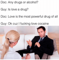 Lolll: Doc: Any drugs or alcohol?  Guy: Is love a drug?  Doc: Love is the most powerful drug of all  Guy: ok cuz l fucking love cocaine Lolll