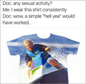"Memetastic: Doc: any sexual activity?  Me: I wear this shirt consistently  Doc: wow, a simple ""hell yea"" would  have worked.. Memetastic"