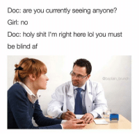 Im Right Here: Doc: are you currently seeing anyone?  Girl: no  Doc: holy shit I'm right here lol you must  be blind atf  @baptain brunch