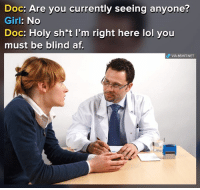 Im Right Here: Doc: Are you currently seeing anyone?  Girl: No  Doc: Holy sh*t I'm right here lol you  must be blind af.  P VIA 8SHIT.NET