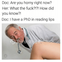 Got em 👏🏼 - @some_bull_ish makes some funny shit ⬅️SWIPE⬅️ and follow @some_bull_ish 🐂) • • • obgyb gynecologist doctor doctormemes meme memes memesdaily dankmemes savage beat photooftheday picoftheday kimkardashian instagood funny wednesday humpday me cute love omg lol follow followme like4like likeforlike justinbieber joke dank edgymemes: Doc: Are you horny right now?  Her: What the fuck?!?! How did  you know?!  Doc: I have a PhD in reading lips  STOC  some bul ish Got em 👏🏼 - @some_bull_ish makes some funny shit ⬅️SWIPE⬅️ and follow @some_bull_ish 🐂) • • • obgyb gynecologist doctor doctormemes meme memes memesdaily dankmemes savage beat photooftheday picoftheday kimkardashian instagood funny wednesday humpday me cute love omg lol follow followme like4like likeforlike justinbieber joke dank edgymemes