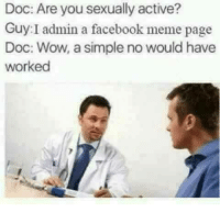 Facebook Meme: Doc: Are you sexually active?  Guy:I admin a facebook meme page  Doc: Wow, a simple no would have  worked