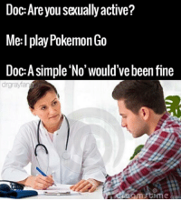 😂😂😂: Doc: Are you sexually active?  Me: I play Pokemon Go  Doc: A simple No' would've been fine  drgrayfan  time 😂😂😂