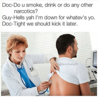 Weed, Yah, and Marijuana: Doc-Do u smoke, drink or do any other  narcotics?  Guy-Hells yah I'm down for whatev's yo.  Doc-Tight we should kick it later.  ZeroFuxLe Dr. Lit AF, M.D.