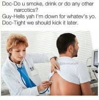 Yah, Yo, and Doc: Doc-Do u smoke, drink or do any other  narcotics?  Guy-Hells yah I'm down for whatev's yo  Doc-Tight we should kick it later.  @ZeroFuxLeft