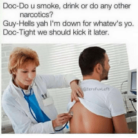 Yah, Yo, and Doc: Doc-Do u smoke, drink or do any other  narcotics?  Guy-Hells yah I'm down for whatev's yo.  Doc-Tight we should kick it later.  @ZeroFuxLeft
