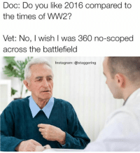 Instagram, Memes, and Snapchat: Doc: Do you like 2016 compared to  the times of WW2?  Vet: No, wish was 360 no-scoped  across the battlefield  Instagram: @staggering Snapchat: dankmemesgang