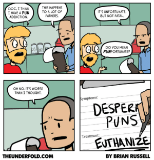 omg-images:  Pun addiction [OC]: DOC, I THINK  I HAVE A PUN  ADDICTION  THIS HAPPENS  TO A LOT OF  FATHERS.  ITS UNFORTUNATE.  BUT NOT FATAL  lODO YOU MEAN  PUNFORTUNATE?  OH NO. ITS WORSE  THAN I THOUGHT.  Symptoms:  DESPERA  PUNS  Treatment:  EUTHANIZE  THEUNDERFOLD.COM  BY BRIAN RUSSELL omg-images:  Pun addiction [OC]
