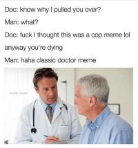 Doctor, Lol, and Meme: Doc: know why I pulled you over?  Man: what?  Doc: fuck I thought this was a cop meme lol  anyway you're dying  Man: haha classic doctor meme  baptain brunch