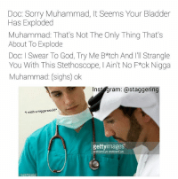 Doc: Sorry Muhammad, It Seems Your Bladder  Has Exploded  Muhammad: That's Not The Only Thing That's  About To Explode  Doc: I Swear To God, Try Me B*tch And I'lI Strangle  You With This Stethoscope, I Ain't No F*ck Nigga  Muhammad: (sighs) ok  Inst gram: @staggering  i wish a nigga would*  gettyimages  arablanEyo arabianEye  143752464 This doc a real one 😂 (Original Creator) ➡ Tag Friends, If You Have Any ➡ Turn On Notifications ➡ Follow My Backup: @staggering2 . Follow @staggering for more 😂