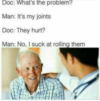 Memes, 🤖, and Doc: Doc: What's the problem?  Man: It's my joints  Doc: They hurt?  Man: No, I suck at rolling them 😥