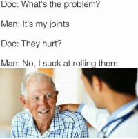 Tumblr, Blog, and Http: Doc: What's the problem?  Man: It's my joints  Doc: They hurt?  Man: No, I suck at rolling them awesomesthesia:  Netherlandish problems