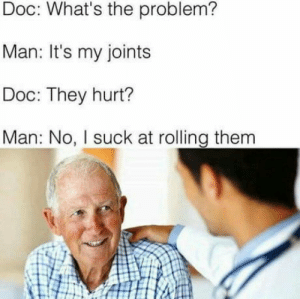 Netherlandish problems: Doc: What's the problem?  Man: It's my joints  Doc: They hurt?  Man: No, I suck at rolling them Netherlandish problems