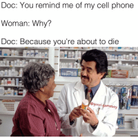 Doc: You remind me of my cell phone  Woman: Why?  Doc: Because you're about to die  gucci.  gameboy She's operating at about 1% someone plug her in 😤😤