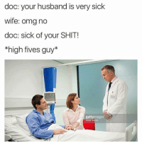 Omg, Shit, and Husband: doc: your husband is very sick  wife: omg no  doc: sick of your SHIT!  *high fives guy*  gettyimages