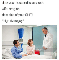 "Memes, Omg, and Shit: doc: your husband is very sick  wife: omg no  doc: sick of your SHIT!  *high fives guy*  gettyimages  mage <p>Sick burn via /r/memes <a href=""http://ift.tt/2CYLJwk"">http://ift.tt/2CYLJwk</a></p>"