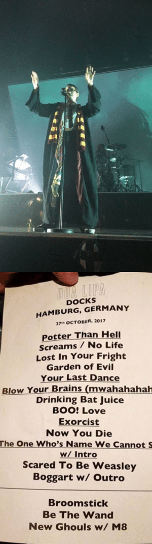 I CANNOT BELIEVE DUA LIPA DID A CONCERT WITH A RENAMED SETLIST DRESSED AS HARRY POTTER MY QUEEN: DOCKS  HAMBURG, GERMANY  27uh OCTOBER, 2017  Potter Than HelI  Screams / No Life  Lost In Your Fright  Garden of Evil  Your Last Dance  Blow Your Brains (mwahahahah  Drinking Bat Juice  BOO: Love  Exorcist  Now You Die  The One Who's Name We Cannot S  w/ Intro  Scared To Be Weasley  Boggart w/ Outro  Broomstick  Be The Wand  New Ghouls w/ M8 I CANNOT BELIEVE DUA LIPA DID A CONCERT WITH A RENAMED SETLIST DRESSED AS HARRY POTTER MY QUEEN