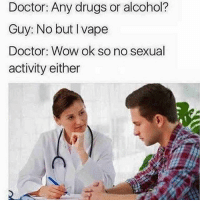 Doctor, Drugs, and Memes: Doctor: Any drugs or alcohol? Guy: No but I vape  Doctor: Wow ok so no sexual activity either 😂😂😂😂😂😂