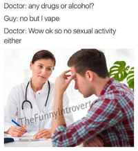 <p>Doctor: ¿Toma drogas o alcohol?</p><p>Tío: No, pero vapeo</p><p>Doctor: Vale entonces tampoco tiene relaciones sexuales</p>: Doctor: any drugs or alcohol?  Guy: no but I vape  Doctor: Wow ok so no sexual activity  either  TheFunnylntrovert <p>Doctor: ¿Toma drogas o alcohol?</p><p>Tío: No, pero vapeo</p><p>Doctor: Vale entonces tampoco tiene relaciones sexuales</p>