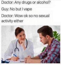 Doctor, Drugs, and Vape: Doctor: Any drugs or alcohol?  Guy: No but I vape  Doctor: Wow ok so no sexual  activity either