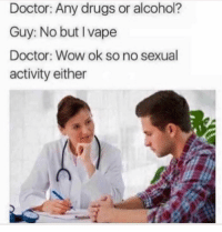 Af, Doctor, and Drugs: Doctor: Any drugs or alcohol?  Guy: No but Ivape  Doctor: Wow ok so no sexual  activity either Rude AF 😂