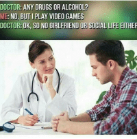 leedle: DOCTOR: ANY DRUGS OR ALCOHOL?  ME: NO, BUTI PLAY VIDEO GAMES  DOCTOR: OK, so NO GIRLFRIEND OR SOCIAL LIFE  TIEn leedle