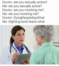 Credit: @thefunnyintrovert: Doctor: are you sexually active?  Me: are you sexually active?  Doctor: are you mocking me?  Me: are you mocking me?  Doctor: DyingPeopleSayWhat  Me: (fighting back tears) what  Funn Credit: @thefunnyintrovert