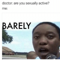 literally: doctor: are you sexually active?  me:  BARELY literally