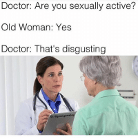 😂😂😂: Doctor: Are you sexually active?  Old Woman: Yes  Doctor: That's disgusting  IG: @gucci gomeb 😂😂😂