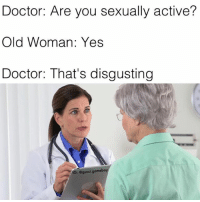 In honor of Grandparent's Day I want to thank old people for inspiring so many dank memes over the months 🙏💯: Doctor: Are you sexually active?  Old Woman: Yes  Doctor: That's disgusting  IG: @gucci gomeboy In honor of Grandparent's Day I want to thank old people for inspiring so many dank memes over the months 🙏💯