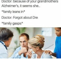 Like Wot In Tarnation for more: Doctor: because of your grandmothers  Alzheimer's, it seems she..  *family leans in  Doctor: Forgot about Dre  *family gasps* Like Wot In Tarnation for more