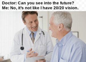 Today is the last day you can make this joke: Doctor: Can you see into the future?  Me: No, it's not like I have 20/20 vision. Today is the last day you can make this joke