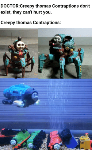 Creepy, Dank, and Doctor: DOCTOR:Creepy thomas Contraptions don't  exist, they can't hurt you  Creepy thomas Contraptions: Thomas da Dank engine