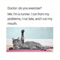 Doctor, Run, and Exercise: Doctor: do you exercise?  Me: I'm a runner. I run from my  problems, Irun late, and I run my  mouth.