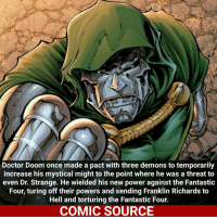 Fantastic Four, Memes, and Yoda: Doctor Doom once made a pact with three demons to temporarily  increase his mystical might to the point where he was a threat to  even Dr. Strange. He wielded his new power against the Fantastic  Four, turing off their powers and sending Franklin Richards to  Hell and torturing the Fantastic Four.  COMIC SOURCE Damn, that's crazy. OP Comic: Fantastic Four (1998-2012) 69 ___________________________________________________ Daredevil Wolverine Logan Deadpool Spiderman Hulk MCU LukeCage X23 CaptainAmerica Avengers Xmen StarWars Defenders Ironman DarthVader Doctorstrange Yoda SpidermanHomecoming Marvel ComicFacts Superhero Comics Like4ike Like Facts Disney DCcomics Netflix