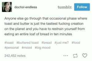 Doctor, Food, and Fucking: doctor-endless  tumblr  Follow  Anyone else go through that occasional phase where  toast and butter is just the tastiest fucking creation  on the planet and you have to restrain yourself from  eating an entire loaf of bread in ten minutes  #toast #buttered toast #bread #just me? #food  #personal #mood #big mood  242,452 notes I thought I was the only one like this