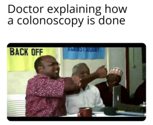 Why men avoid the Doctor: Doctor explaining how  a colonoscopy is done  BACK OFF  AGAIM Why men avoid the Doctor