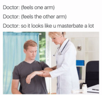 @comfysweaters has this same problem: Doctor: (feels one arm)  Doctor: (feels the other arm)  Doctor: so it looks like u masterbate a lot @comfysweaters has this same problem