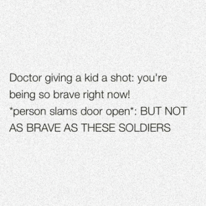 Doctor, Internet, and Soldiers: Doctor giving a kid a shot: you're  being so brave right now!  person slams door open: BUT NOT  AS BRAVE AS THESE SOLDIERS srsfunny:  The Internet Lately