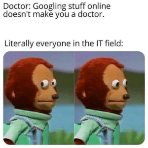 graduated top of my class: Doctor: Googling stuff online  doesn't make you a doctor.  Literally everyone in the IT field: graduated top of my class