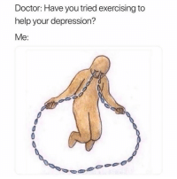 Doctor, Funny, and Depression: Doctor: Have you tried exercising to  help your depression?  Me: 😰