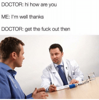 """Doctor, Funny, and Lol: DOCTOR: hi how are you  ME: I'm well thanks  DOCTOR: get the fuck out then I never understood when doctors ask """"how are you?"""" Well DOC would I be in your damn office if I was great? I'm here because I'm not well lol (@random.ape)"""