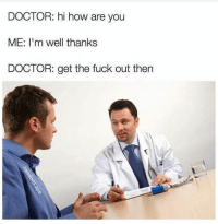 Best 21 Doctor Meme: DOCTOR: hi how are you  ME: I'm well thanks  DOCTOR: get the fuck out then Best 21 Doctor Meme